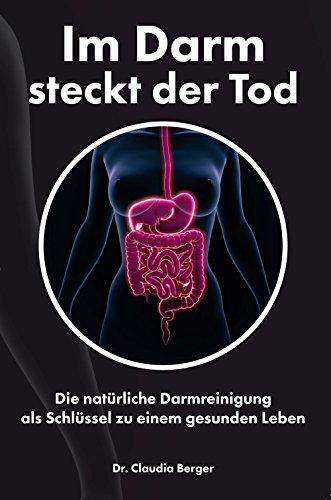Im Darm steckt der Tod – Die natürliche Darmreinigung als Schlüssel zu einem gesunden Leben: Entgiften und Entschlacken mit natürlichen Vitalstoffen
