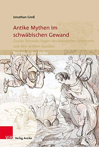 Antike Mythen im schwäbischen Gewand: Gustav Schwabs Sagen des klassischen Altertums und ihre antiken Quellen