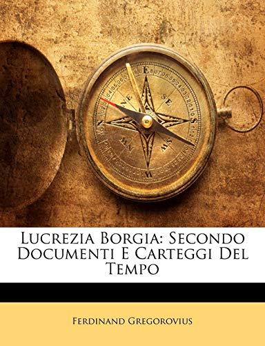 Lucrezia Borgia: Secondo Documenti E Carteggi Del Tempo