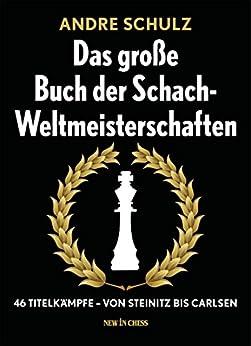 Das Grosse Buch der Schach-Weltmeisterschaften: 46 Titelkämpfe - Von Steinitz bis Carlsen