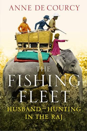 The Fishing Fleet: Husband-Hunting in the Raj - Anne de Courcy