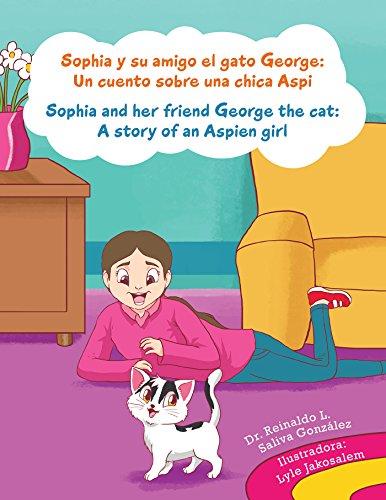 Sophia Y Su Amigo El Gato George/ Sophia and Her Friend George the Cat: Un Cuento Sobre Una Chica Aspi/A Story of an Aspien Girl por Reinaldo Luis Saliva González