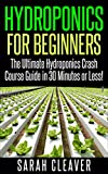 Hydroponics for Beginners: The Ultimate Hydroponics Crash Course Guide: Master Hydroponics for Beginners in 30 Minutes or Less! (Hydroponics - Hydroponics ... Aquaponics for Beginners - Hydroponics 101)