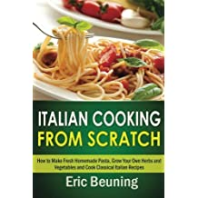 Italian Cooking From Scratch - How to Make Fresh Homemade Pasta, Grow Your Own Herbs and Vegetables and Cook Classical Italian Recipes by Eric Beuning (2014-11-17)