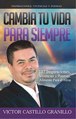 Cambia tu vida para siempre: 107 inspiraciones, vivencias y poemas, alimento para el alma por Víctor Castillo