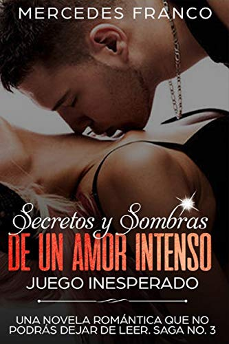 Secretos y Sombras de un amor intenso (Juego Inesperado) Saga No. 3: Una novela romántica que no podrás dejar de leer