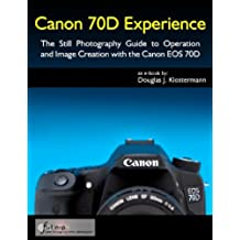 Canon 70D Experience - The Still Photography Guide to Operation and Image Creation with the Canon EOS 70D (English