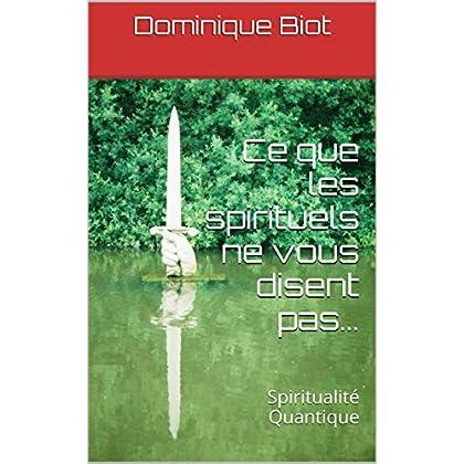 Ce que les spirituels ne vous disent pas...: Spiritualité Quantique (Collection Spiritualité Quantique t. 1)