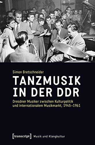Tanzmusik in der DDR: Dresdner Musiker zwischen Kulturpolitik und internationalem Musikmarkt, 1945-1961 (Musik und Klangkultur, Bd. 31)
