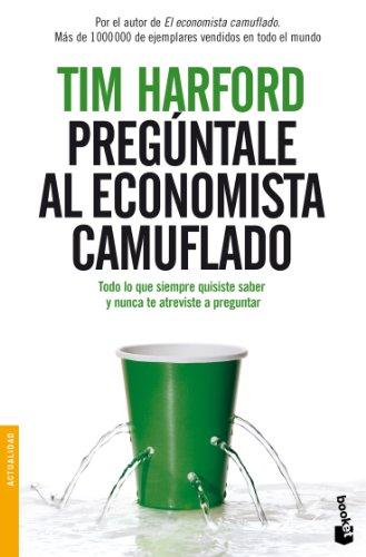 Pregúntale al Economista Camuflado: Todo lo que siempre quisiste saber y nunca te atreviste a preguntar (Divulgación. Actualidad) por Tim Harford