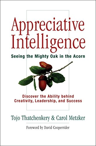 Appreciative Intelligence: Seeing the Mighty Oak in the Acorn, Discover the Ability behind Creativity, Leadership, and Success