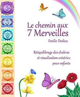 Le chemin aux 7 Merveilles: Rééquilibrage des chakras et visualisation créatrice pour enfants par [Dedieu, Emilie]