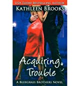 [(Acquiring Trouble)] [by: Kathleen Brooks]