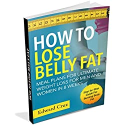 How to Lose Belly Fat: Meal Plans for Ultimate Weight Loss for Men and Women in 8 Weeks: Step-by-Step Guide For Burning Body Fat