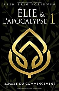 Élie et l'apocalypse, tome 1 : Impasse du commencement par Elen Brig Koridwen