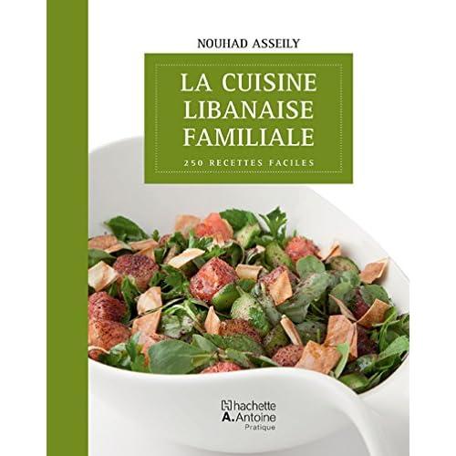 Cuisine libanaise familiale (La) : 250 recettes faciles