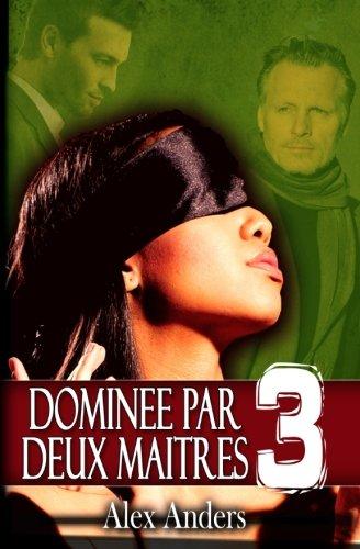 Dominée par deux maîtres 3: (mâle alpha, BDSM, homme dominateur et femme soumise): Volume 3 par Alex Anders
