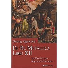 De Re Metallica Libri XII: Zwölf Bücher vom Berg- und Hüttenwesen