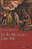 De Re Metallica Libri XII: Zwölf Bücher vom Berg- und Hüttenwesen - Georg Agricola