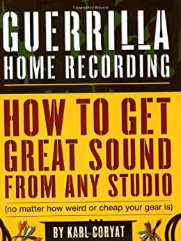 Guerrilla Home Recording: How to Get Great Sound from Any Studio (No Matter How Weird or Cheap Your Gear Is) von [Coryat, Karl]