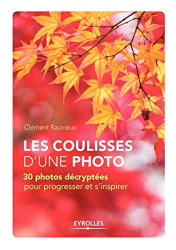 Les coulisses d'une photo: 30 photos décryptées pour progresser et s'inspirer par Clément Racineux