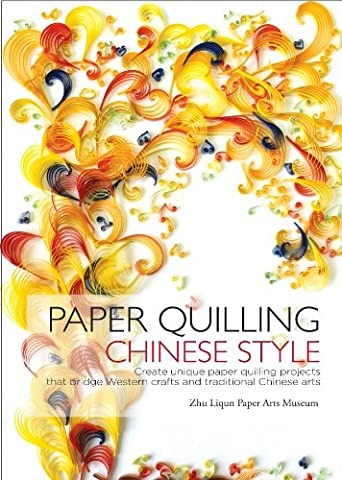 Paper Quilling Chinese Style: Create Unique Paper Projects That Bridge Western Crafts and Traditional Chinese