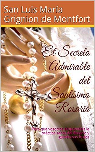 El Secreto Admirable del Santísimo Rosario: Para que vosotros emprendáis la práctica santa del Rosario