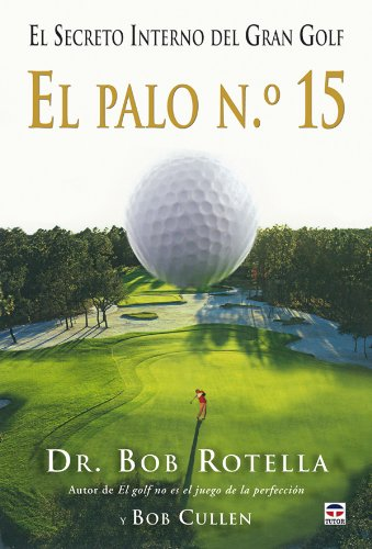 El palo n.º 15 / Your 15th Club: El secreto interno del gran golf / The Inner Secret to Great Golf por Bob Rotella, Bob Cullen