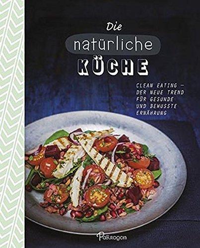 Die natürliche Küche: Clean Eating - Der neue Trend für gesunde und bewusste Ernährung