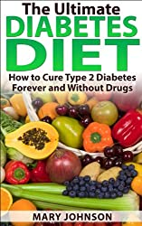 Diabetes Diet: The Ultimate Diabetes Diet: How to Cure Type 2 Diabetes Forever and Without Drugs (Diabetes Without Drugs) (English Edition)