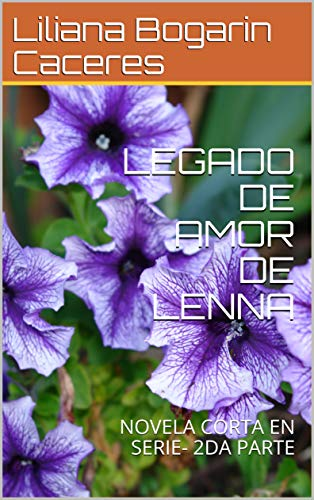 LEGADO DE AMOR DE LENNA : NOVELA CORTA EN SERIE- 2DA PARTE por Liliana Bogarin Caceres
