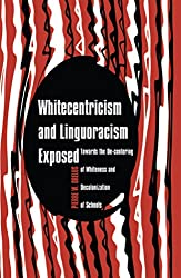 Whitecentricism and Linguoracism Exposed: Towards the De-Centering of Whiteness and Decolonization of Schools (Critical Multicultural Perspectives on Whiteness)