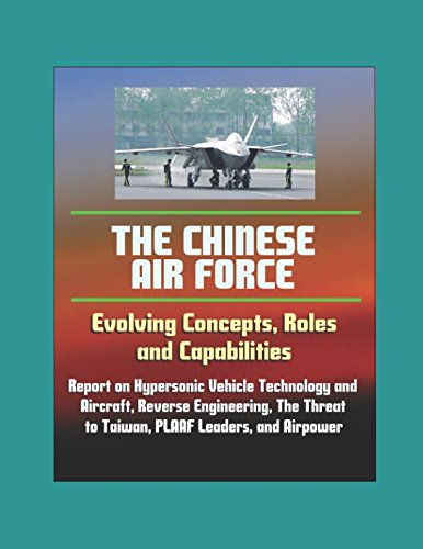 The Chinese Air Force: Evolving Concepts, Roles, and Capabilities - Report on Hypersonic Vehicle Technology and Aircraft, Reverse Engineering, The Threat to Taiwan, PLAAF Leaders, and Airpower