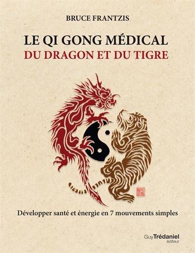Le Qi Gong médical du dragon et du tigre : Développer santé et énergie en 7 mouvements simples