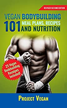 Vegan Bodybuilding 101 - Meal Plans, Recipes and Nutrition: A Guide to Building Muscle, Staying Lean, and Getting Strong the Vegan way (Revised Edition) Descargar PDF Ahora