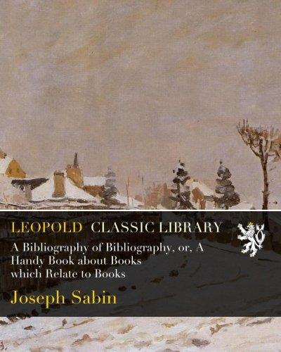 A Bibliography of Bibliography, or, A Handy Book about Books which Relate to Books por Joseph Sabin