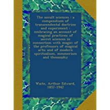 The occult sciences : a compendium of transcendental doctrine and experiment : embracing an account of magical practices; of secret sciences in ... modern spiritualism, mesmerism and theosophy