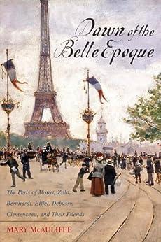 Dawn of the Belle Epoque: The Paris of Monet, Zola, Bernhardt, Eiffel, Debussy, Clemenceau, and Their Friends par [McAuliffe, Mary]
