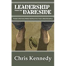 Leadership from the Darkside: There's Nothing More Instructive than a Bad Example by Chris Kennedy (2016-03-11)