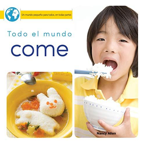 Todo El Mundo Come: Everyone Eats (Un mundo pequeno para todos, en todas partes / Little World Everyone Everywhere) por Nancy Allen