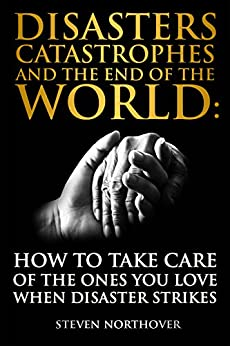 Disasters, Catastrophes, And The End Of The World: How To Take Care Of The Ones You Love When Disaster Strikes por Steven Northover Gratis