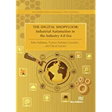 The Digital Shopfloor - Industrial Automation in the Industry 4.0 Era: Performance Analysis and Applications (River Publishers Series in Automation, Control and Robotics)