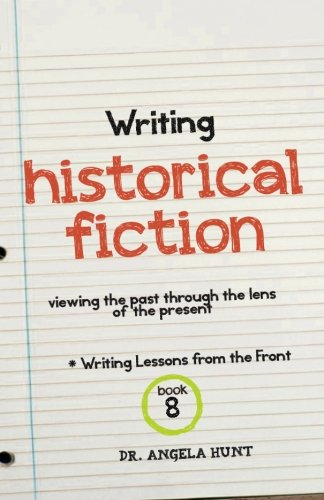 Writing Historical Fiction: seeing the past through the lens of the present: Volume 8 (Writing Lessons from the Front)