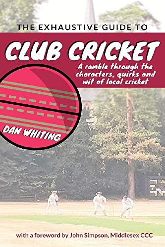 The Exhaustive Guide to Club Cricket (English Edition) por Dan Whiting