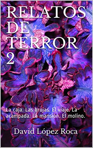 RELATOS DE TERROR 2: La caja. Las brujas. El viaje. La acampada. La mansión. El molino. (RELATOS TERROR) por David López Roca