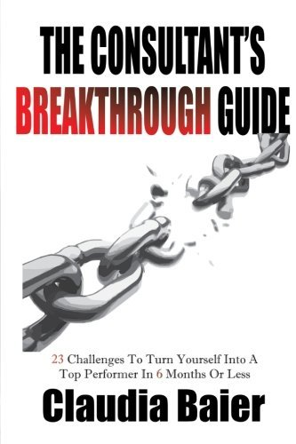 The Consultant's Breakthrough Guide: 23 Challenges To Turn Yourself Into A Top Performer In 6 Months Or Less by Claudia Baier (2014-11-28)
