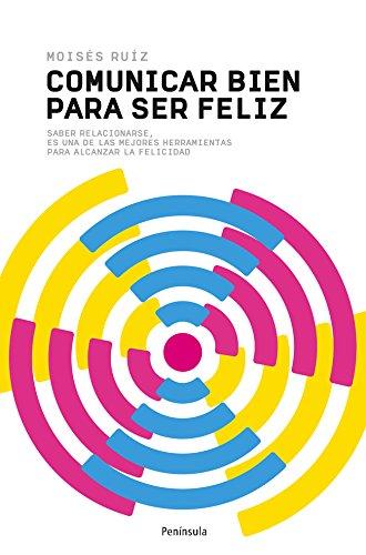 Comunicar bien para ser feliz: Saber relacionarse es una de las mejores herramientas para alcanzar la felicidad por Moisés Ruiz