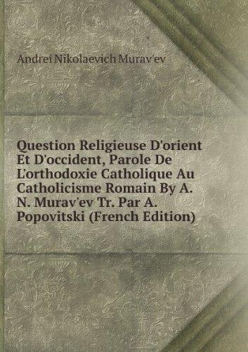Question Religieuse D'orient Et D'occident, Parole De L'orthodoxie Catholique Au Catholicisme Romain By A.N. Murav'ev Tr. Par A. Popovitski (French Edition)