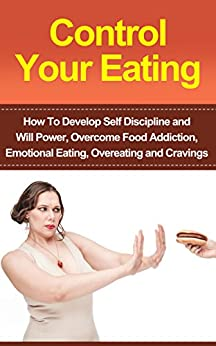 Control Your Eating: How To Develop Self Discipline, Control Your Eating And Overcome Food Addiction (Emotional Eating, Food Addiction, Overeating, Binge ... Mindful Eating, Craving) (English Edition) par [Berko, Riki]