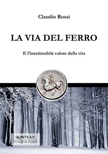 LA VIA DEL FERRO: E l'inestimabile valore della vita (Quintilio, Vita tra Repubblica e Impero Vol. 6)